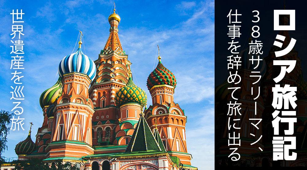38歳サラリーマン、仕事を辞めて旅に出る『ロシア旅行記』: ロシア、ドバイの世界遺産を巡る旅